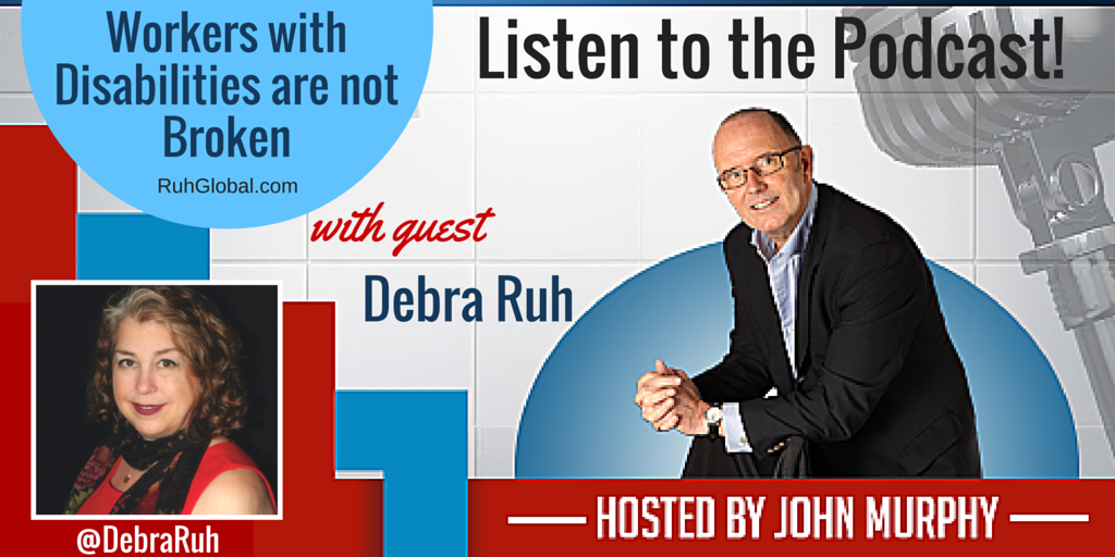Workers with Disabilities Are Not Broken with Debra Ruh, Hosted by John Murphy. Podcast now available